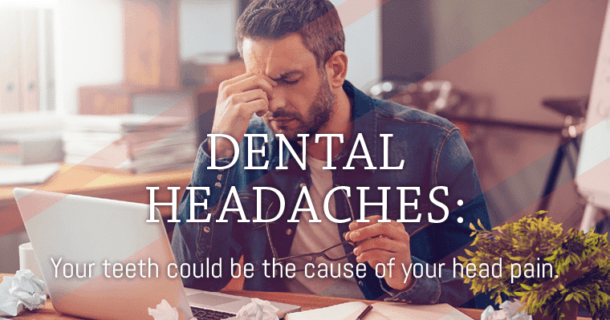 DENATL HEADACHES: Your teeth could be the cause of your head pain.