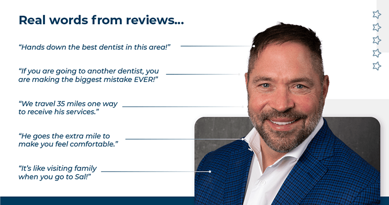 Real words from reviews... Hands down the best dentist in this area! He has restored my faith in dentists. If you are going to another dentist, you are making the biggest mistake EVER! We travel 35 miles one way to receive his services. He goes the extra mile to make you feel comfortable. It's like visiting family when you go to Sal!